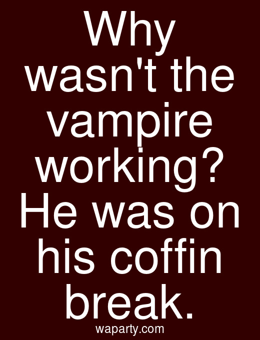 Why wasnt the vampire working? He was on his coffin break.