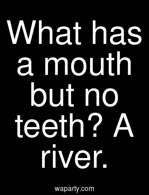 What has a mouth but no teeth? A river.