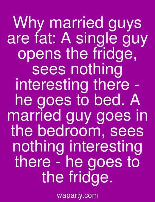 Why married guys are fat: A single guy opens the fridge, sees nothing interesting there - he goes to bed. A married guy goes in the bedroom, sees nothing interesting there - he goes to the fridge.