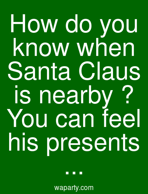 How do you know when Santa Claus is nearby ? You can feel his presents ...