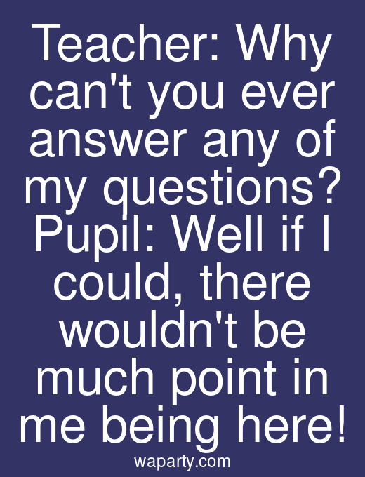Teacher: Why cant you ever answer any of my questions? Pupil: Well if I could, there wouldnt be much point in me being here!