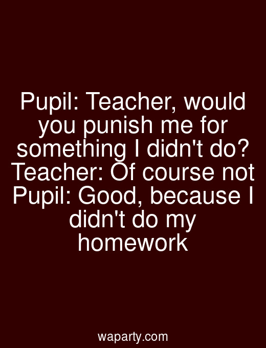 Pupil: Teacher, would you punish me for something I didnt do? Teacher: Of course not Pupil: Good, because I didnt do my homework