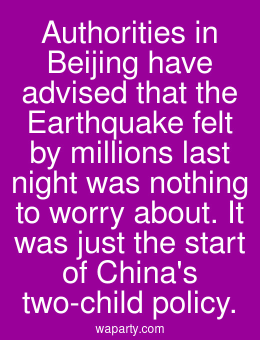 Authorities in Beijing have advised that the Earthquake felt by millions last night was nothing to worry about. It was just the start of Chinas two-child policy.