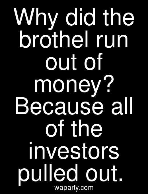 Why did the brothel run out of money? Because all of the investors pulled out.