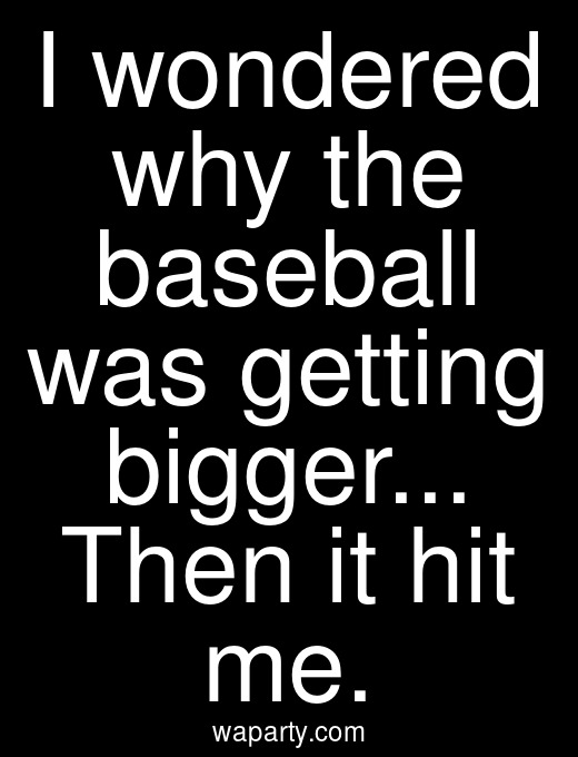 I wondered why the baseball was getting bigger... Then it hit me.