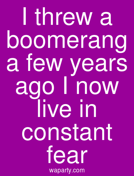 I threw a boomerang a few years ago I now live in constant fear