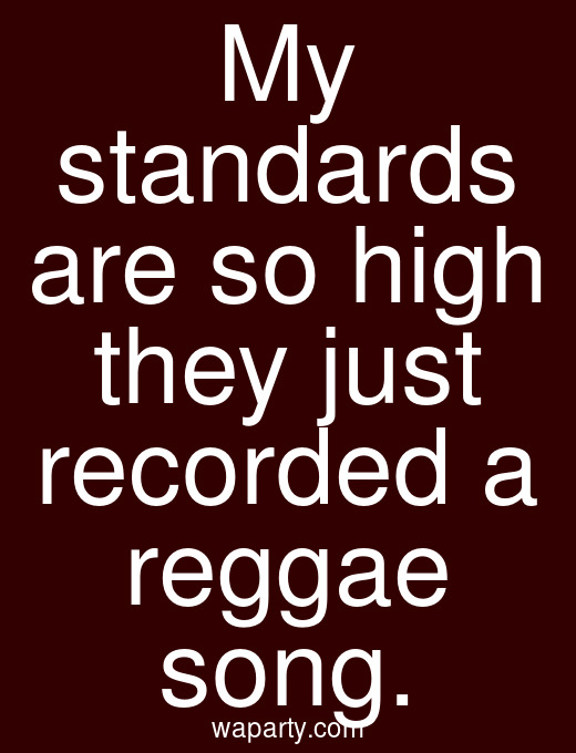 My standards are so high they just recorded a reggae song.