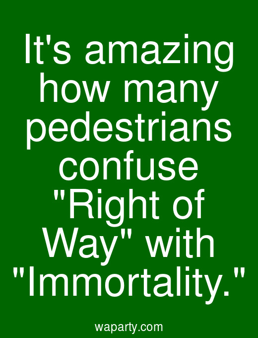 Its amazing how many pedestrians confuse Right of Way with Immortality.