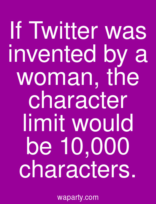 If Twitter was invented by a woman, the character limit would be 10,000 characters.
