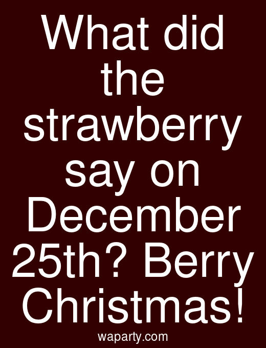 What did the strawberry say on December 25th? Berry Christmas!