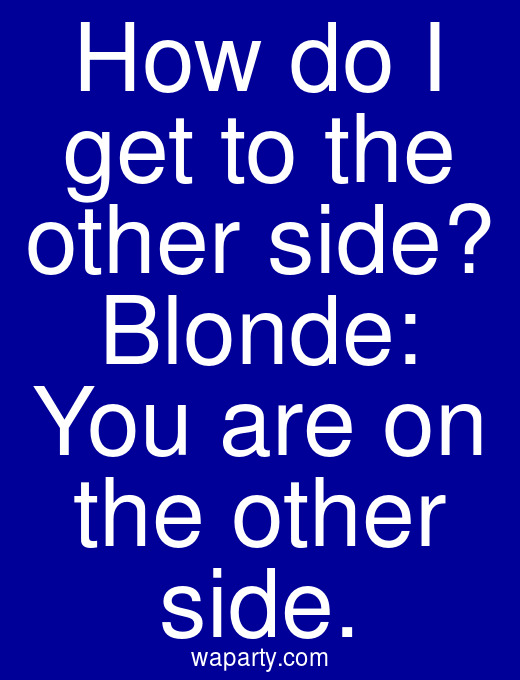 How do I get to the other side? Blonde: You are on the other side.