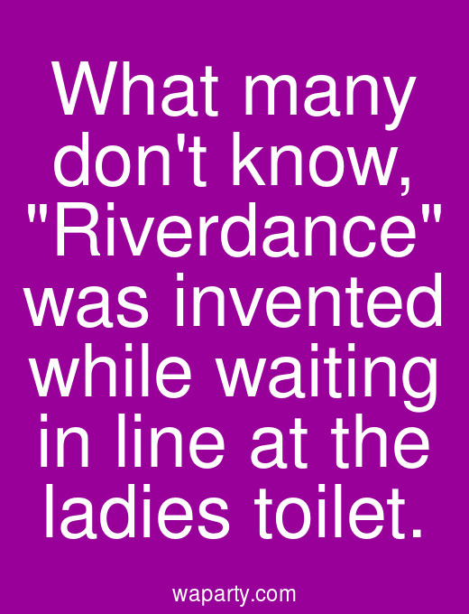 What many dont know, Riverdance was invented while waiting in line at the ladies toilet.