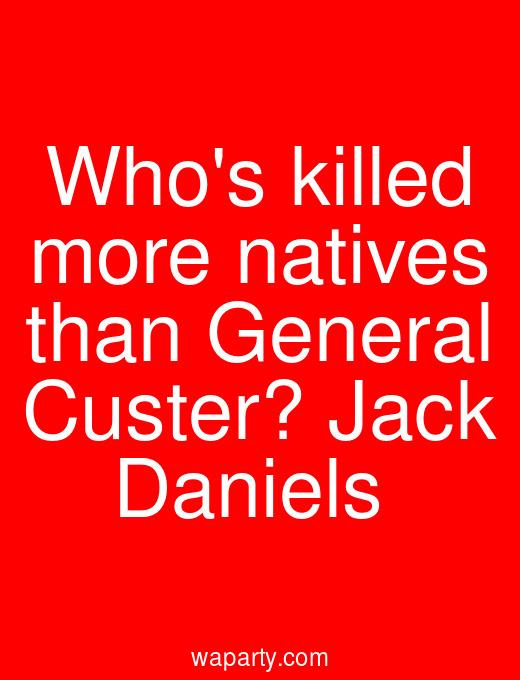 Whos killed more natives than General Custer? Jack Daniels