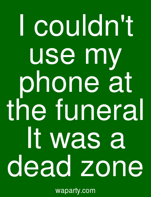 I couldnt use my phone at the funeral It was a dead zone