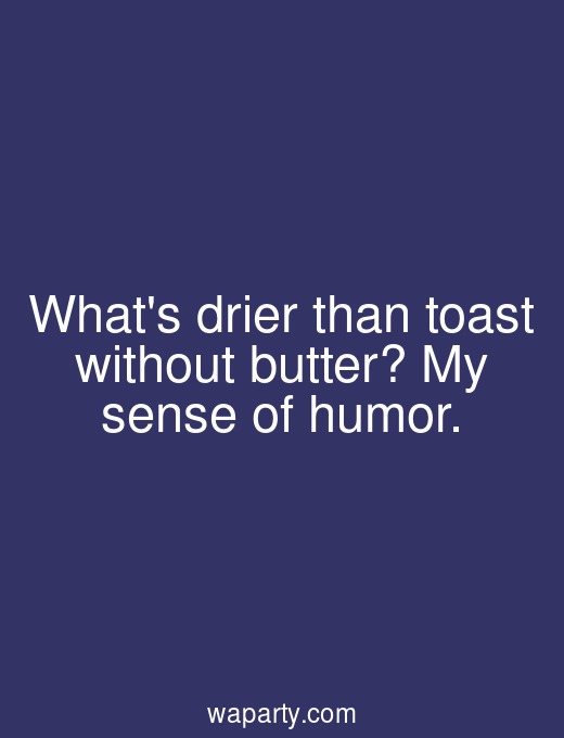 Whats drier than toast without butter? My sense of humor.