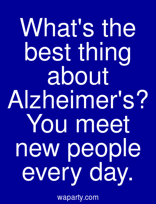 Whats the best thing about Alzheimers? You meet new people every day.