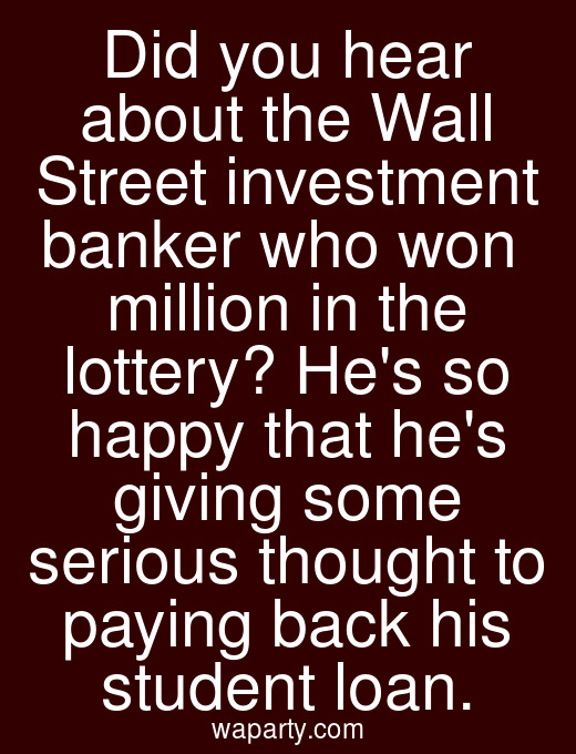 Did you hear about the Wall Street investment banker who won $10 million in the lottery? Hes so happy that hes giving some serious thought to paying back his student loan.
