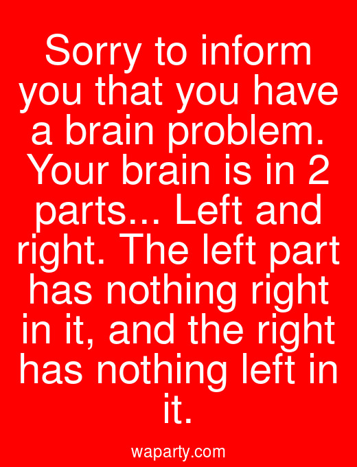 Sorry to inform you that you have a brain problem. Your brain is in 2 parts... Left and right. The left part has nothing right in it, and the right has nothing left in it.