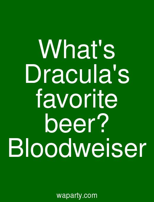 Whats Draculas favorite beer? Bloodweiser