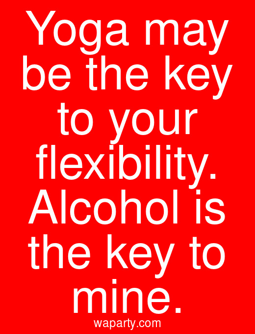 Yoga may be the key to your flexibility. Alcohol is the key to mine.