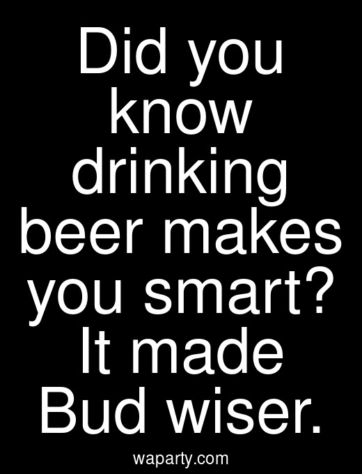 Did you know drinking beer makes you smart? It made Bud wiser.