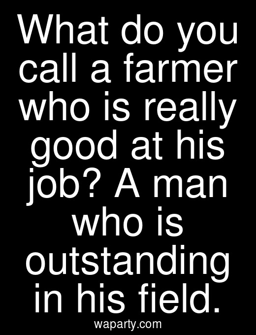 What do you call a farmer who is really good at his job? A man who is outstanding in his field.