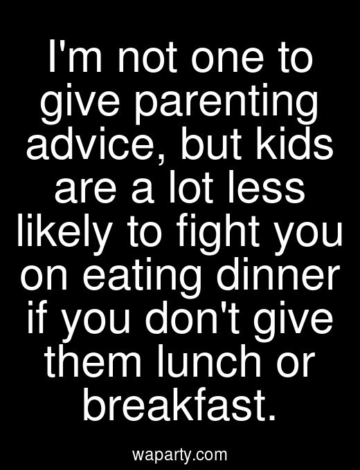 Im not one to give parenting advice, but kids are a lot less likely to fight you on eating dinner if you dont give them lunch or breakfast.