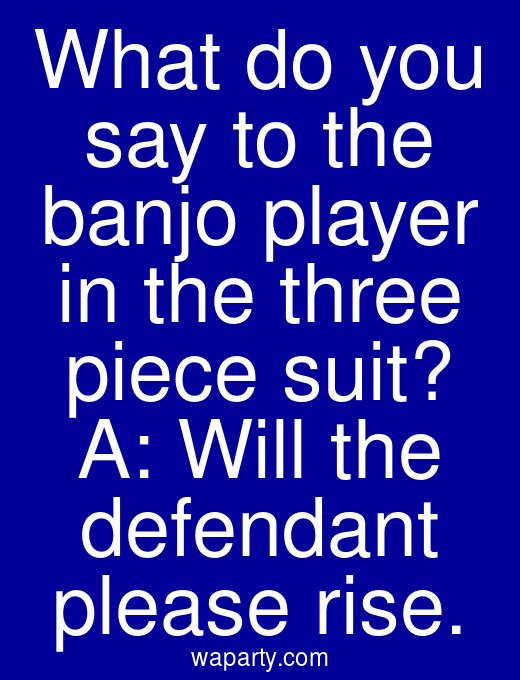 What do you say to the banjo player in the three piece suit? A: Will the defendant please rise.