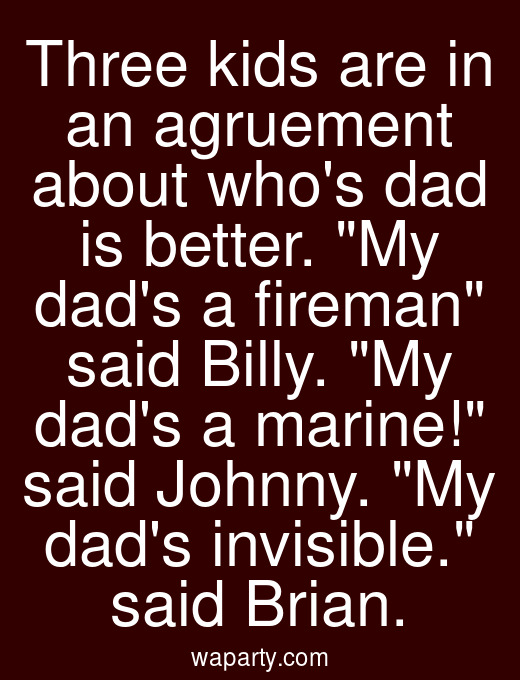 Three kids are in an agruement about whos dad is better. My dads a fireman said Billy. My dads a marine! said Johnny. My dads invisible. said Brian.