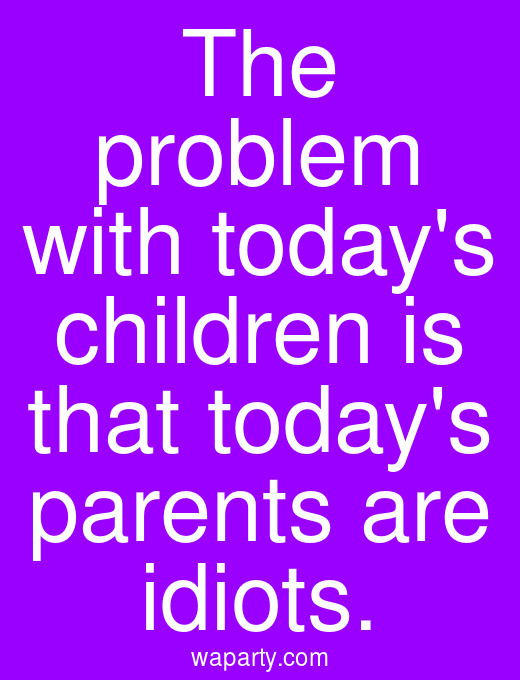 The problem with todays children is that todays parents are idiots.