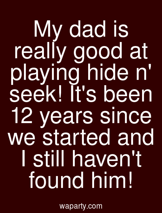 My dad is really good at playing hide n seek! Its been 12 years since we started and I still havent found him!