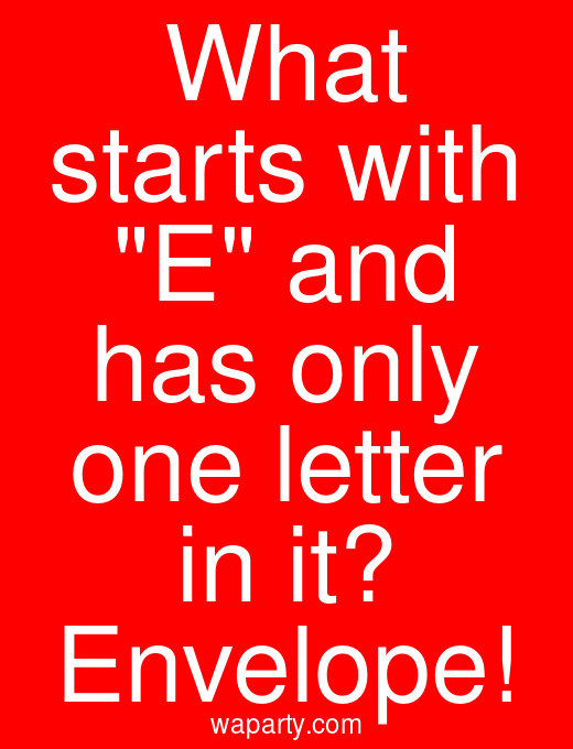 What starts with E and has only one letter in it? Envelope!
