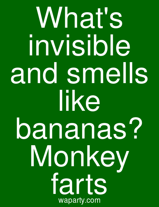 Whats invisible and smells like bananas? Monkey farts