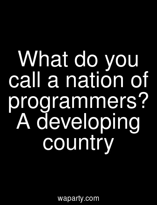 What do you call a nation of programmers? A developing country