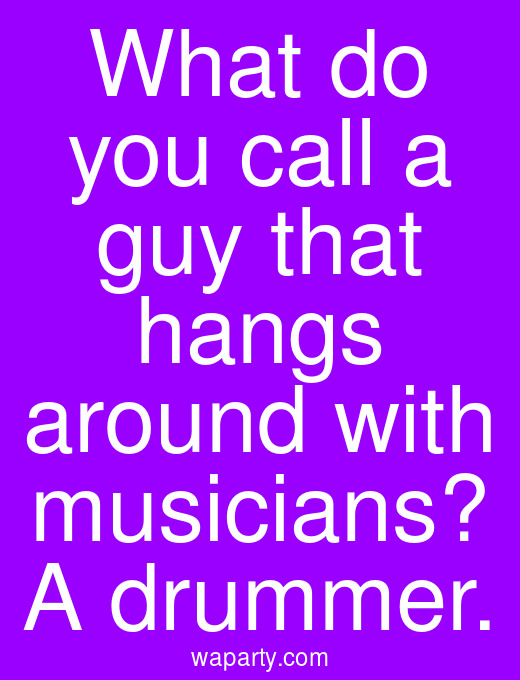 What do you call a guy that hangs around with musicians? A drummer.
