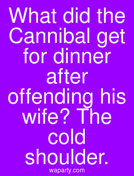 What did the Cannibal get for dinner after offending his wife? The cold shoulder.