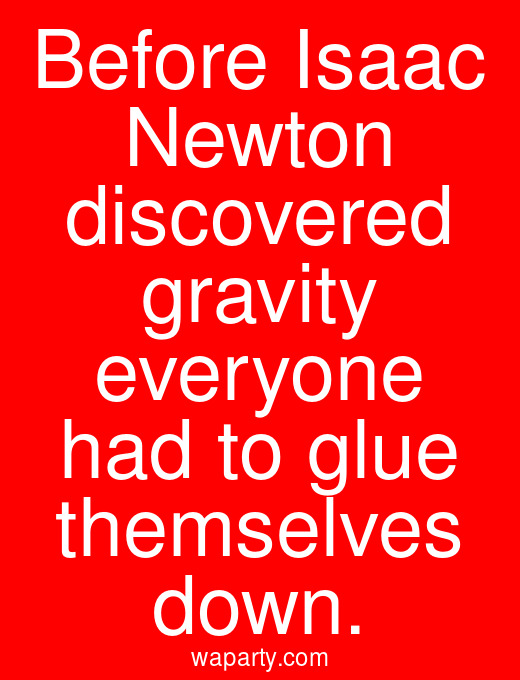 Before Isaac Newton discovered gravity everyone had to glue themselves down.