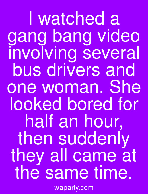 I watched a gang bang video involving several bus drivers and one woman. She looked bored for half an hour, then suddenly they all came at the same time.