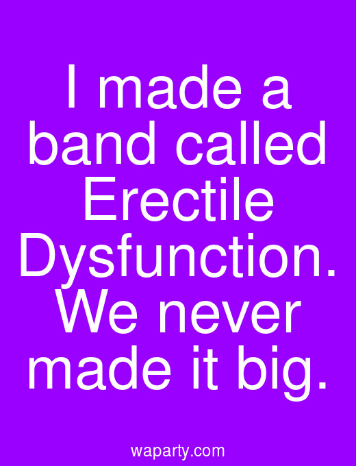 I made a band called Erectile Dysfunction. We never made it big.