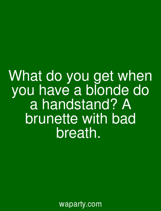 What do you get when you have a blonde do a handstand? A brunette with bad breath.
