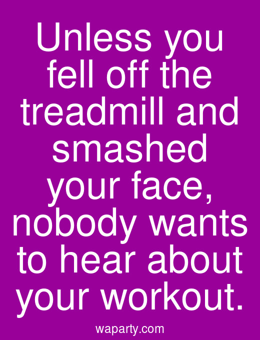 Unless you fell off the treadmill and smashed your face, nobody wants to hear about your workout.