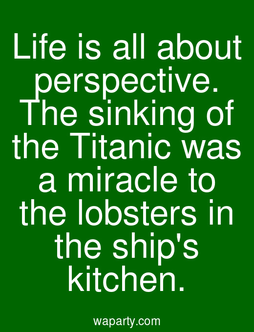 Life is all about perspective. The sinking of the Titanic was a miracle to the lobsters in the ships kitchen.