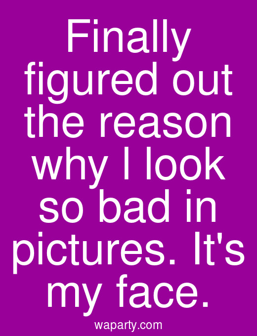 Finally figured out the reason why l look so bad in pictures. Its my face.
