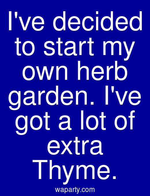 Ive decided to start my own herb garden. Ive got a lot of extra Thyme.