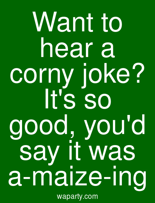 Want to hear a corny joke? Its so good, youd say it was a-maize-ing