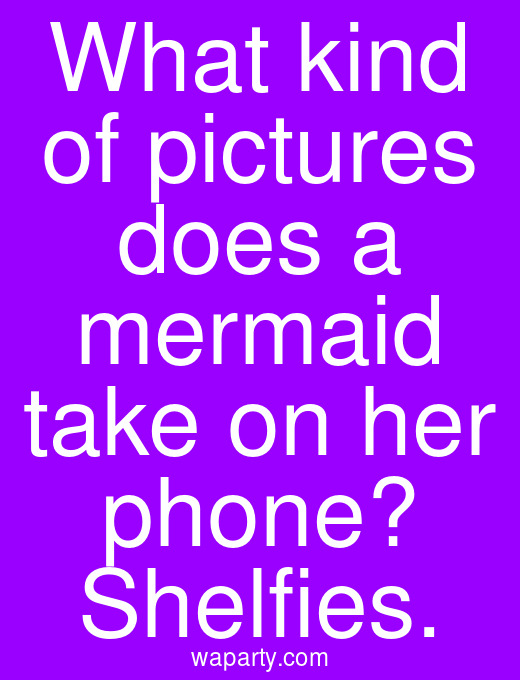 What kind of pictures does a mermaid take on her phone? Shelfies.