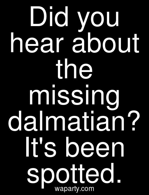 Did you hear about the missing dalmatian? Its been spotted.