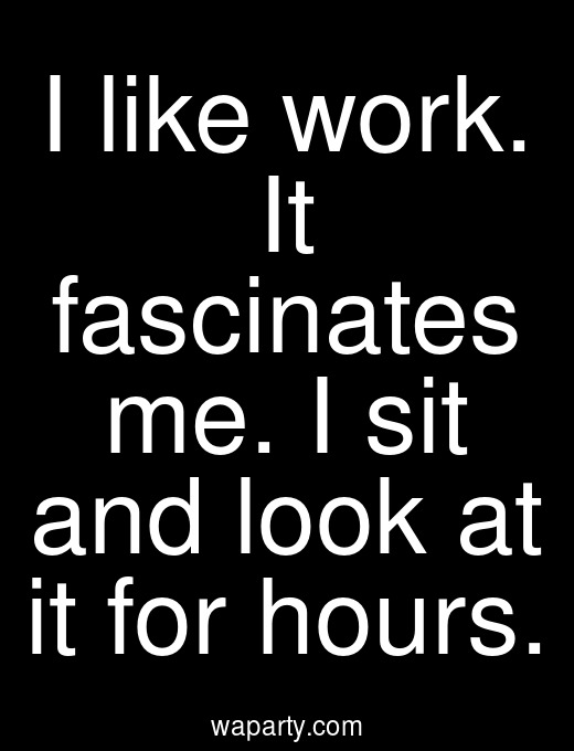 I like work. It fascinates me. I sit and look at it for hours.