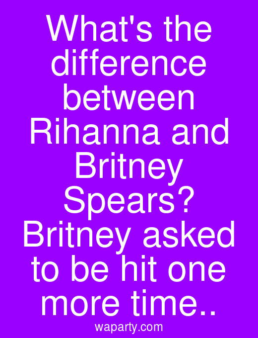 Whats the difference between Rihanna and Britney Spears? Britney asked to be hit one more time..
