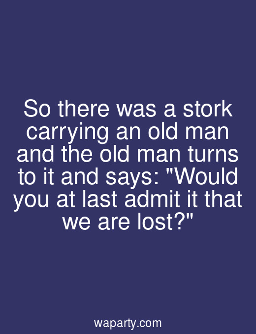 So there was a stork carrying an old man and the old man turns to it and says: Would you at last admit it that we are lost?